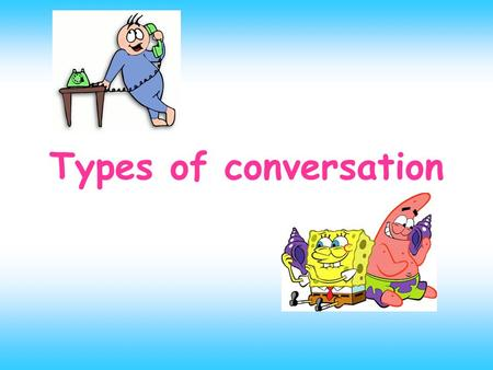 Types of conversation. THE MAIN SUBJECTS OF CONVERSATION ARE: 1: ABOUT THE WEATHER 2: ABOUT THE POLITICS 3: ABOUT THE MEALS 4: ABOUT THE SPORTS.