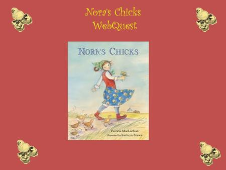 Nora's Chicks WebQuest. Meet the Author Nora's Chicks is written by Newberry Award winner, Patricia MacLachlan. Ms. Maclachlan has written over fifty.