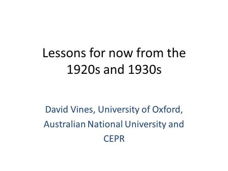 Lessons for now from the 1920s and 1930s David Vines, University of Oxford, Australian National University and CEPR.