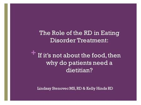 + Lindsay Stenovec MS, RD & Kelly Hinds RD The Role of the RD in Eating Disorder Treatment: If it's not about the food, then why do patients need a dietitian?
