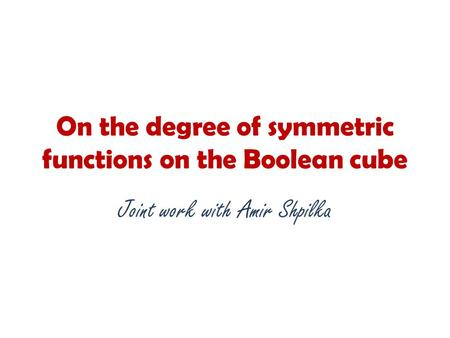 On the degree of symmetric functions on the Boolean cube Joint work with Amir Shpilka.