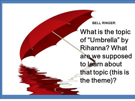 "BELL RINGER: What is the topic of ""Umbrella"" by Rihanna? What are we supposed to learn about that topic (this is the theme)?"