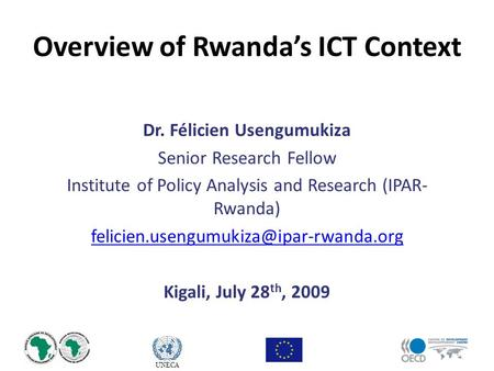UNECA Overview of Rwanda's ICT Context Dr. Félicien Usengumukiza Senior Research Fellow Institute of Policy Analysis and Research (IPAR- Rwanda)