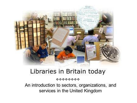 Libraries in Britain today  An introduction to sectors, organizations, and services in the United Kingdom.