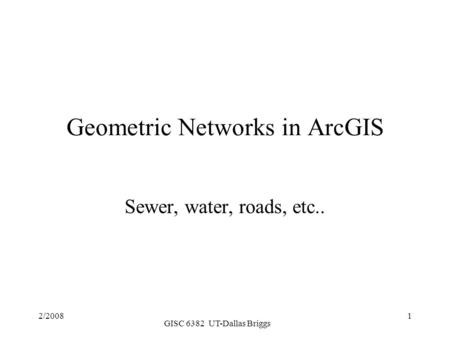 2/2008 GISC 6382 UT-Dallas Briggs 1 Geometric Networks in ArcGIS Sewer, water, roads, etc..