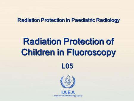 IAEA International Atomic Energy Agency Radiation Protection in Paediatric Radiology Radiation Protection of Children in Fluoroscopy L05.