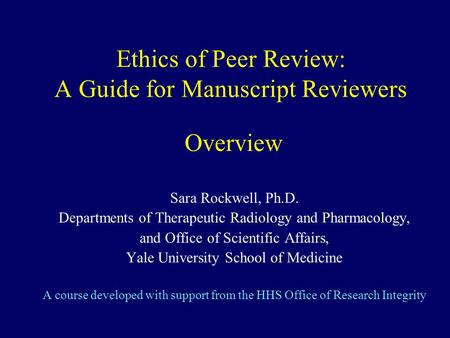 Ethics of Peer Review: A Guide for Manuscript Reviewers Overview Sara Rockwell, Ph.D. Departments of Therapeutic Radiology and Pharmacology, and Office.
