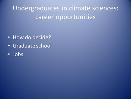 Undergraduates in climate sciences: career opportunities How do decide? Graduate school Jobs.