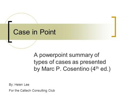 Case in Point A powerpoint summary of types of cases as presented by Marc P. Cosentino (4 th ed.) By: Helen Lee For the Caltech Consulting Club.