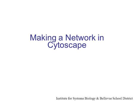 Making a Network in Cytoscape Institute for Systems Biology & Bellevue School District.