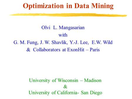 Optimization in Data Mining Olvi L. Mangasarian with G. M. Fung, J. W. Shavlik, Y.-J. Lee, E.W. Wild & Collaborators at ExonHit – Paris University of Wisconsin.