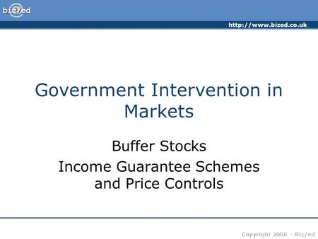 Copyright 2006 – Biz/ed Government Intervention in Markets Buffer Stocks Income Guarantee Schemes and Price Controls.