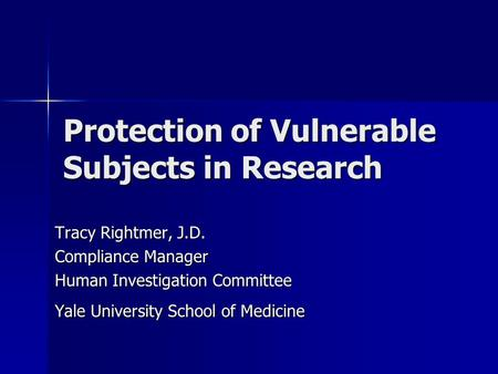 Protection of Vulnerable Subjects in Research Tracy Rightmer, J.D. Compliance Manager Human Investigation Committee Yale University School of Medicine.