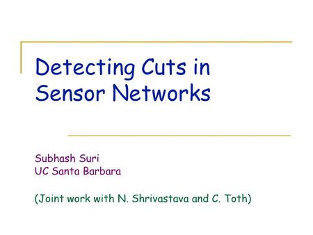 Detecting Cuts in Sensor Networks Subhash Suri UC Santa Barbara (Joint work with N. Shrivastava and C. Toth)