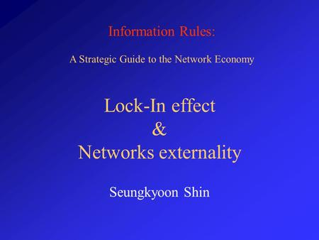 Information Rules: A Strategic Guide to the Network Economy Lock-In effect & Networks externality Seungkyoon Shin.