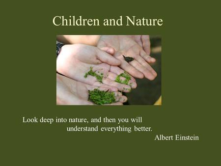 Children and Nature Look deep into nature, and then you will understand everything better. Albert Einstein.