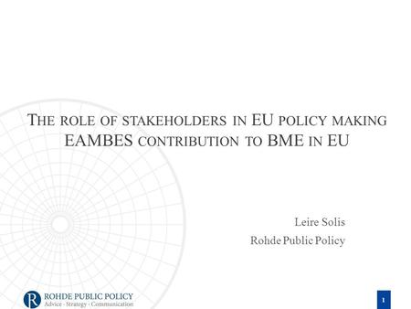 T HE ROLE OF STAKEHOLDERS IN EU POLICY MAKING EAMBES CONTRIBUTION TO BME IN EU Leire Solis Rohde Public Policy 1.