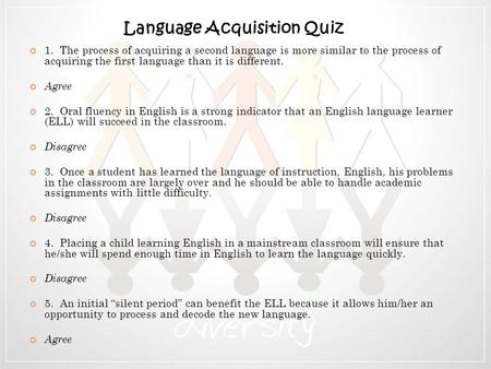 1. The process of acquiring a second language is more similar to the process of acquiring the first language than it is different. Agree 2. Oral fluency.