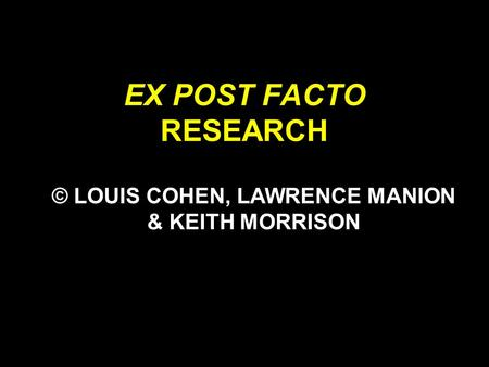 EX POST FACTO RESEARCH © LOUIS COHEN, LAWRENCE MANION & KEITH MORRISON.