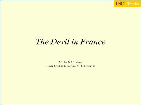 The Devil in France Michaela Ullmann Exile Studies Librarian, USC Libraries.