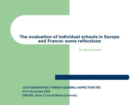 The evaluation of individual schools in Europe and France: some reflections Dr Sotiria Grek JOINT SEMINAR SICI- FRENCH GENERAL INSPECTORATES 20-21 November.