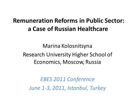 Remuneration Reforms in Public Sector: a Case of Russian Healthcare Marina Kolosnitsyna Research University Higher School of Economics, Moscow, Russia.