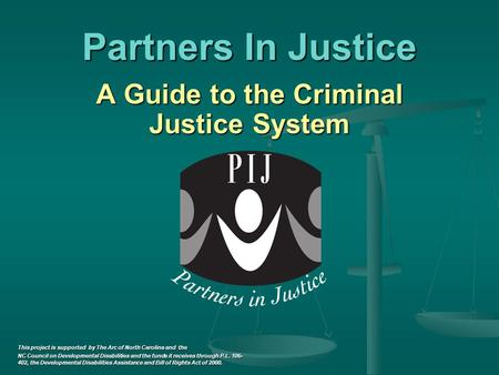 Partners In Justice A Guide to the Criminal Justice System A Guide to the Criminal Justice System This project is supported by The Arc of North Carolina.