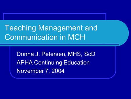Teaching Management and Communication in MCH Donna J. Petersen, MHS, ScD APHA Continuing Education November 7, 2004.
