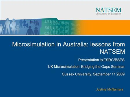 Microsimulation in Australia: lessons from NATSEM Presentation to ESRC/BSPS UK Microsimulation: Bridging the Gaps Seminar Sussex University, September.