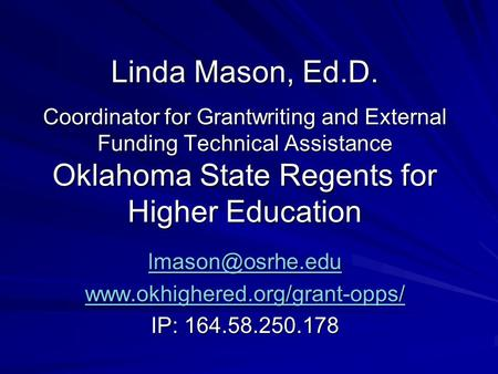 Linda Mason, Ed.D. Coordinator for Grantwriting and External Funding Technical Assistance Oklahoma State Regents for Higher Education