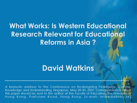 1 What Works: Is Western Educational Research Relevant for Educational Reforms in Asia ? David Watkins A keynote address to the Conference on Redesigning.