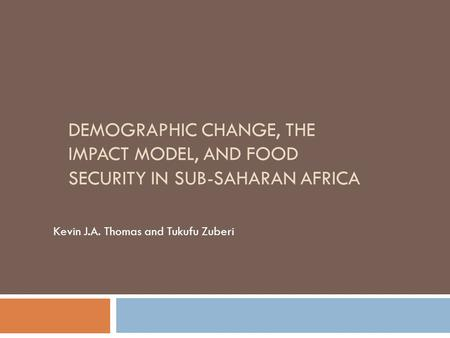 DEMOGRAPHIC CHANGE, THE IMPACT MODEL, AND FOOD SECURITY IN SUB-SAHARAN AFRICA Kevin J.A. Thomas and Tukufu Zuberi.