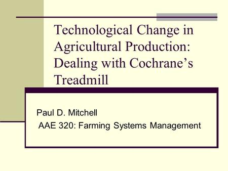 Technological Change in Agricultural Production: Dealing with Cochrane's Treadmill Paul D. Mitchell AAE 320: Farming Systems Management.