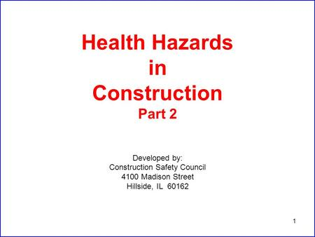 1 Health Hazards in Construction Part 2 Developed by: Construction Safety Council 4100 Madison Street Hillside, IL 60162.