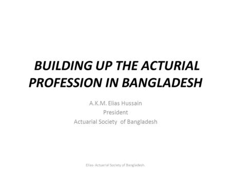 BUILDING UP THE ACTURIAL PROFESSION IN BANGLADESH A.K.M. Elias Hussain President Actuarial Society of Bangladesh Elias- Actuarial Society of Bangladesh.