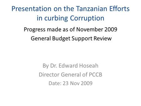 Presentation on the Tanzanian Efforts in curbing Corruption Progress made as of November 2009 General Budget Support Review By Dr. Edward Hoseah Director.