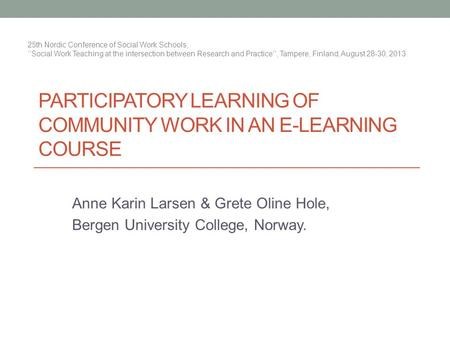 PARTICIPATORY LEARNING OF COMMUNITY WORK IN AN E-LEARNING COURSE Anne Karin Larsen & Grete Oline Hole, Bergen University College, Norway. 25th Nordic Conference.