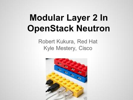 Modular Layer 2 In OpenStack Neutron Robert Kukura, Red Hat Kyle Mestery, Cisco.