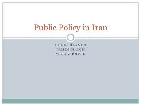 JASON BLANCO JAMES HAIGH MOLLY BOYCE Public Policy in Iran.