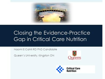 Closing the Evidence-Practice Gap in Critical Care Nutrition Naomi E Cahill RD PhD Candidate Queen's University, Kingston ON.