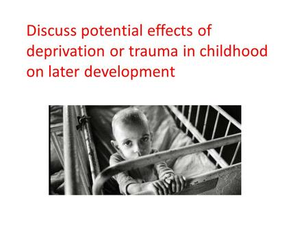 Discuss potential effects of deprivation or trauma in childhood on later development.