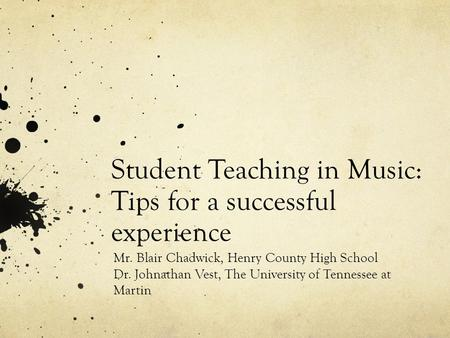 Student Teaching in Music: Tips for a successful experience Mr. Blair Chadwick, Henry County High School Dr. Johnathan Vest, The University of Tennessee.