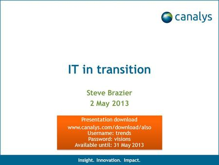 IT in transition Steve Brazier 2 May 2013 Insight. Innovation. Impact. Presentation download www.canalys.com/download/also Username: trends Password: visions.
