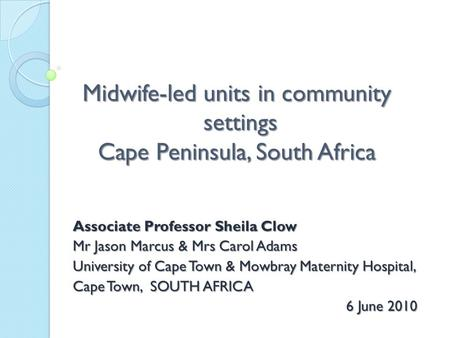 Midwife-led units in community settings Cape Peninsula, South Africa Associate Professor Sheila Clow Mr Jason Marcus & Mrs Carol Adams University of Cape.