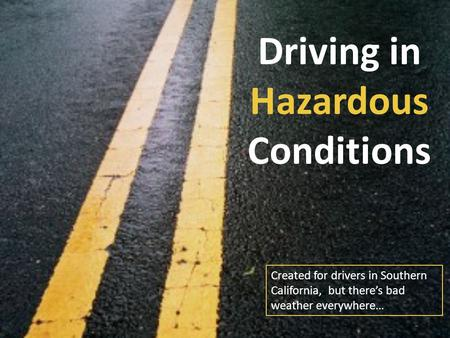 Driving in Hazardous Conditions Created for drivers in Southern California, but there's bad weather everywhere…