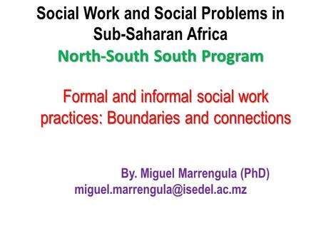 North-South South Program Social Work and Social Problems in Sub-Saharan Africa North-South South Program By. Miguel Marrengula (PhD)