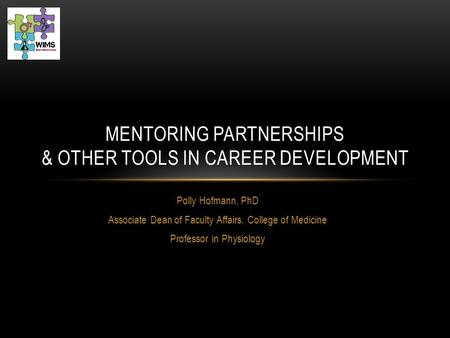 Polly Hofmann, PhD Associate Dean of Faculty Affairs, College of Medicine Professor in Physiology MENTORING PARTNERSHIPS & OTHER TOOLS IN CAREER DEVELOPMENT.