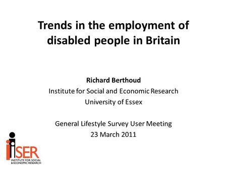Trends in the employment of disabled people in Britain Richard Berthoud Institute for Social and Economic Research University of Essex General Lifestyle.