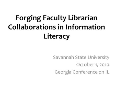 Forging Faculty Librarian Collaborations in Information Literacy Savannah State University October 1, 2010 Georgia Conference on IL.