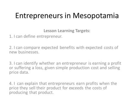 Entrepreneurs in Mesopotamia Lesson Learning Targets: 1. I can define entrepreneur. 2. I can compare expected benefits with expected costs of new businesses.
